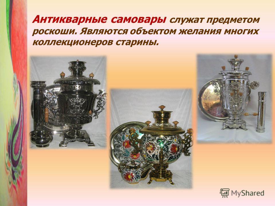 Антикварные самовары служат предметом роскоши. Являются объектом желания многих коллекционеров старины.