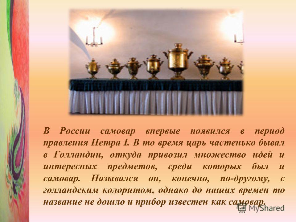В России самовар впервые появился в период правления Петра I. В то время царь частенько бывал в Голландии, откуда привозил множество идей и интересных предметов, среди которых был и самовар. Назывался он, конечно, по-другому, с голландским колоритом,