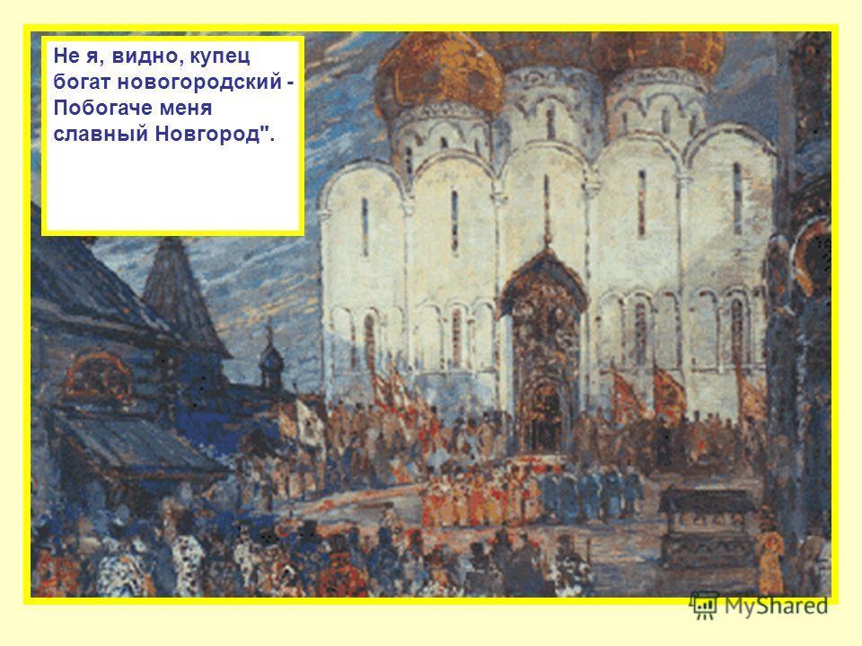 Не я, видно, купец богат новогородский - Побогаче меня славный Новгород.