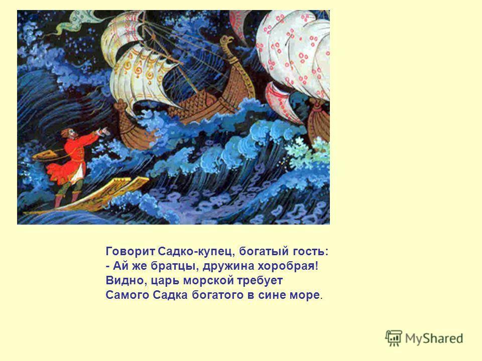 Говорит Садко-купец, богатый гость: - Ай же братцы, дружина хоробрая! Видно, царь морской требует Самого Садка богатого в сине море.
