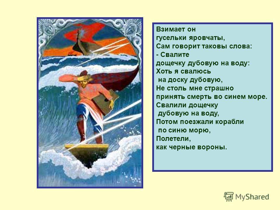 Взимает он гусельки яровчаты, Сам говорит таковы слова: - Свалите дощечку дубовую на воду: Хоть я свалюсь на доску дубовую, Не столь мне страшно принять смерть во синем море. Свалили дощечку дубовую на воду, Потом поезжали корабли по синю морю, Полет