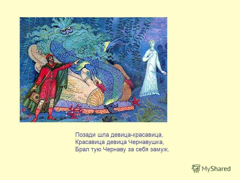 Позади шла девица-красавица, Красавица девица Чернавушка, Брал тую Чернаву за себя замуж.