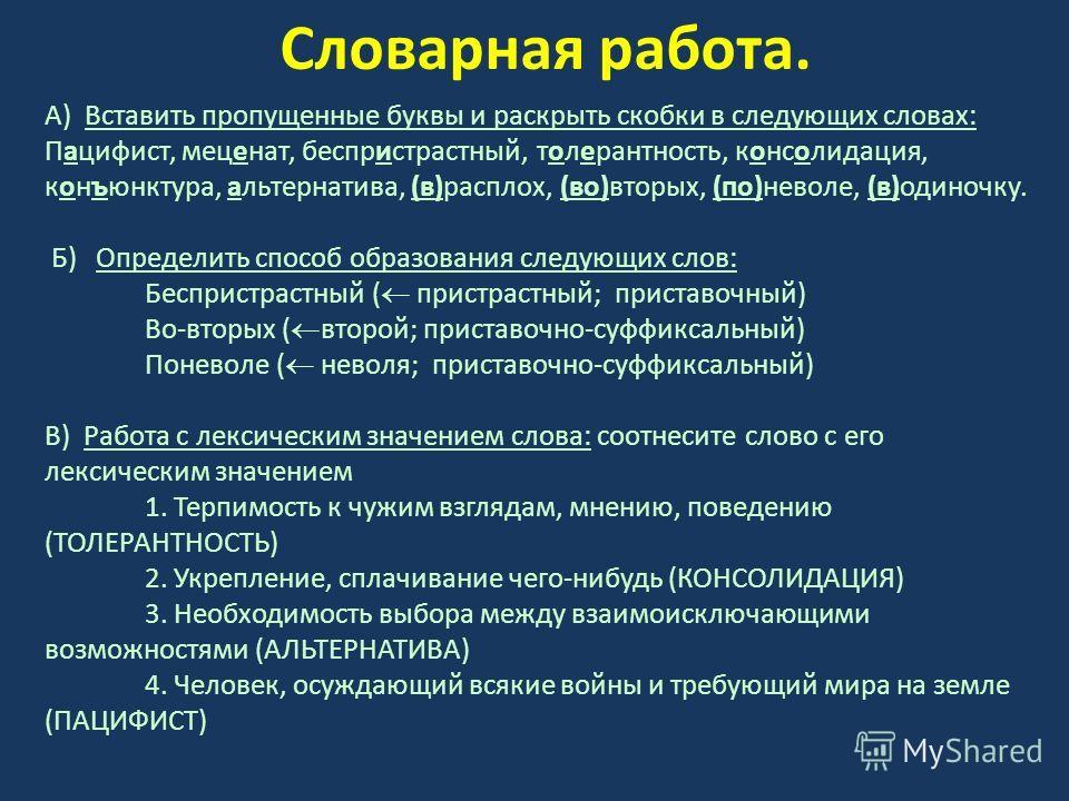 Словарная работа. А) Вставить пропущенные буквы и раскрыть скобки в следующих словах: Пацифист, меценат, беспристрастный, толерантность, консолидация, конъюнктура, альтернатива, (в)расплох, (во)вторых, (по)неволе, (в)одиночку. Б) Определить способ об