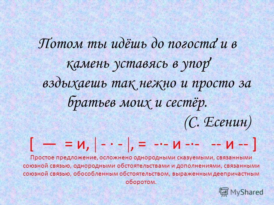 Потом ты идёшь до погоста и в камень уставясь в упор вздыхаешь так нежно и просто за братьев моих и сестёр. (С. Есенин) [ = и, - · -, = -·- и -·- -- и -- ] Простое предложение, осложнено однородными сказуемыми, связанными союзной связью, однородными