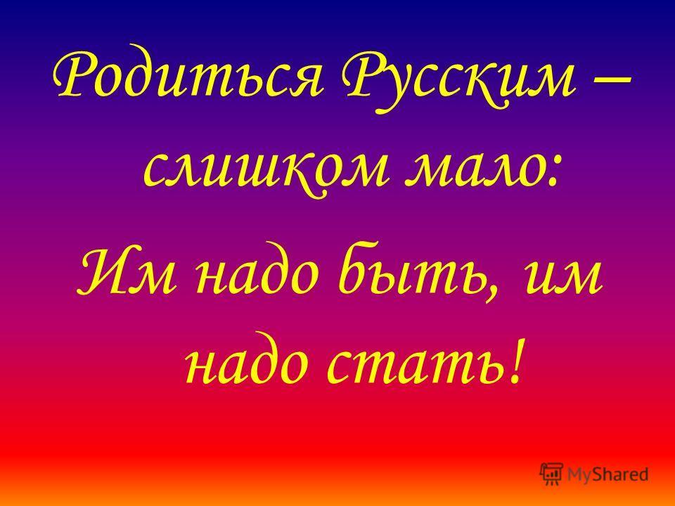 Родиться Русским – слишком мало: Им надо быть, им надо стать!