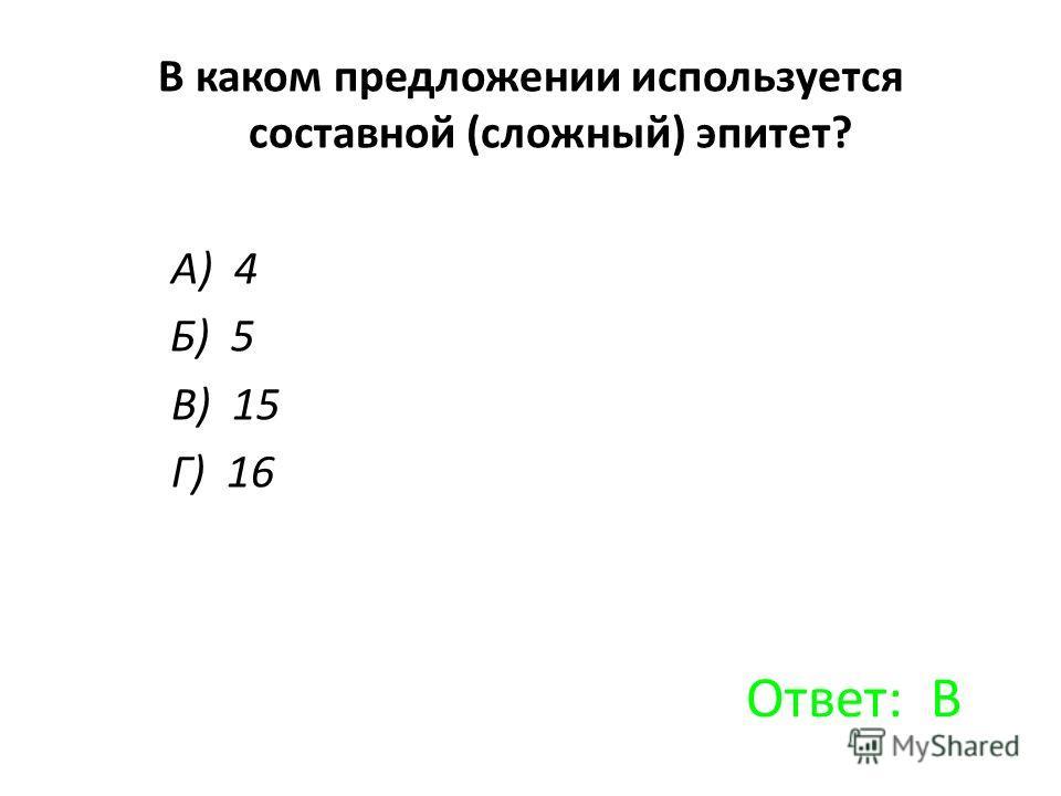 В каком предложении используется составной (сложный) эпитет? А) 4 Б) 5 В) 15 Г) 16 Ответ: В