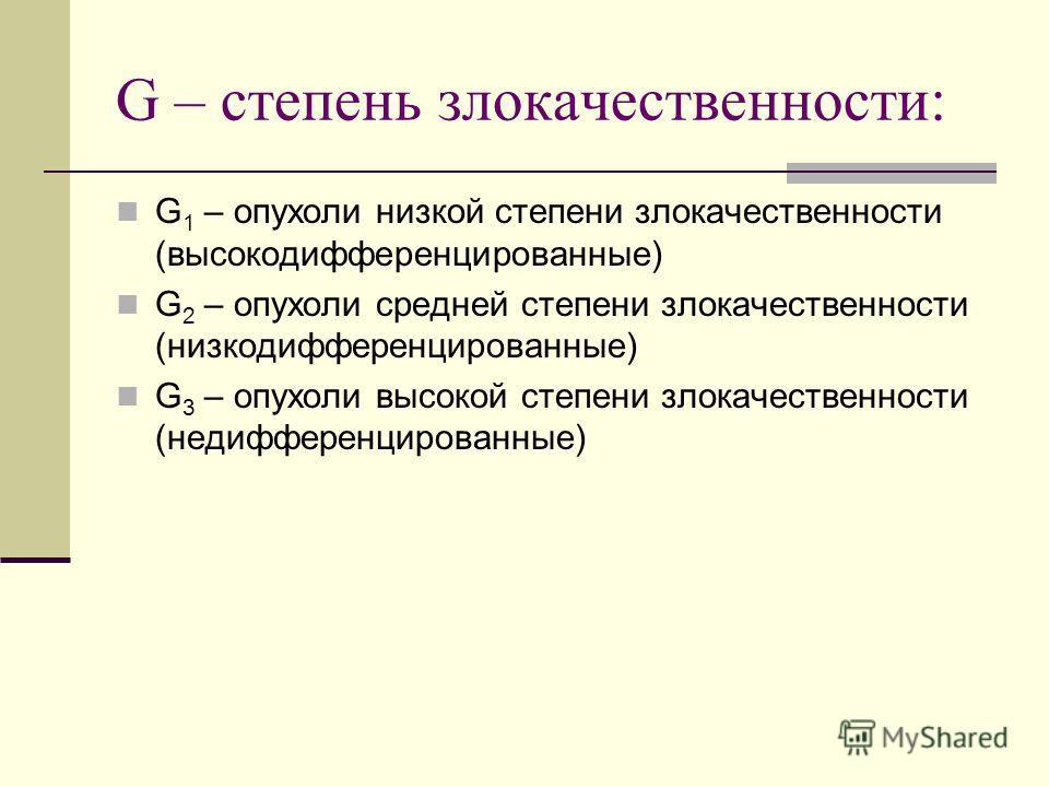 G – степень злокачественности: G 1 – опухоли низкой степени злокачественности (высокодифференцированные) G 2 – опухоли средней степени злокачественности (низкодифференцированные) G 3 – опухоли высокой степени злокачественности (недифференцированные)