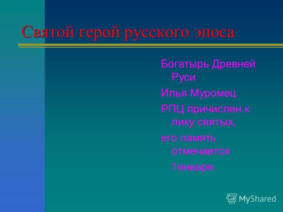 Святой герой русского эпоса Богатырь Древней Руси Илья Муромец РПЦ причислен к лику святых, его память отмечается 1января