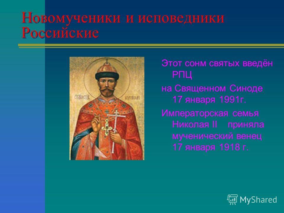 Новомученики и исповедники Российские Этот сонм святых введён РПЦ на Священном Синоде 17 января 1991г. Императорская семья Николая II приняла мученический венец 17 января 1918 г.