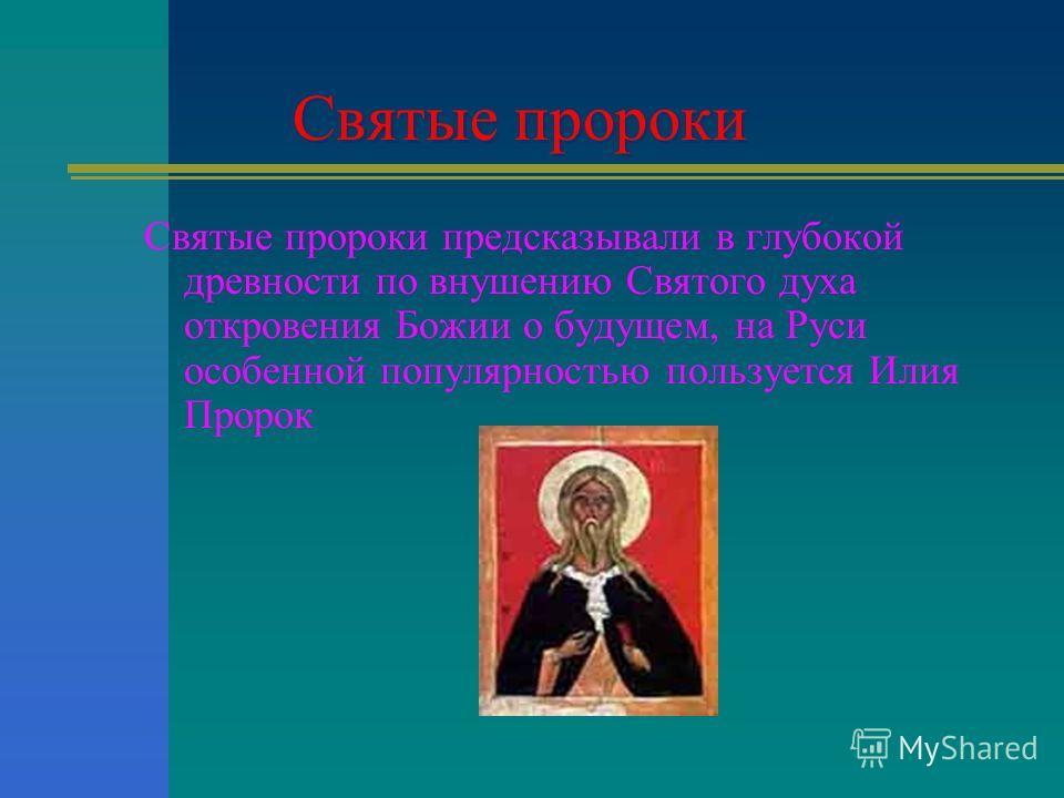 Святые пророки Святые пророки предсказывали в глубокой древности по внушению Святого духа откровения Божии о будущем, на Руси особенной популярностью пользуется Илия Пророк