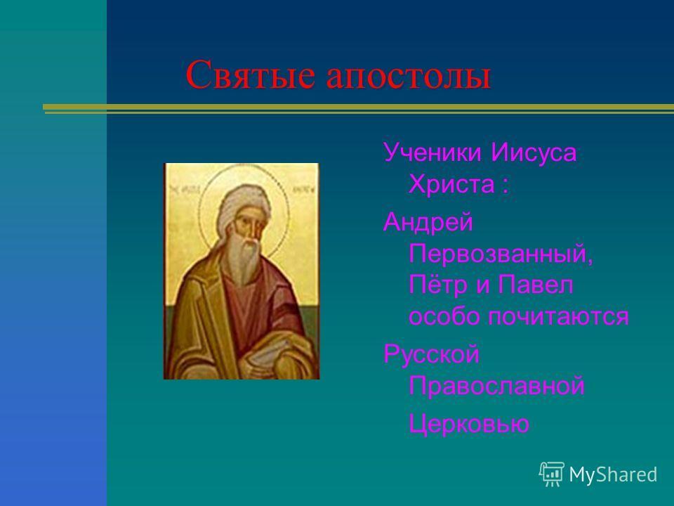 Святые апостолы Ученики Иисуса Христа : Андрей Первозванный, Пётр и Павел особо почитаются Русской Православной Церковью