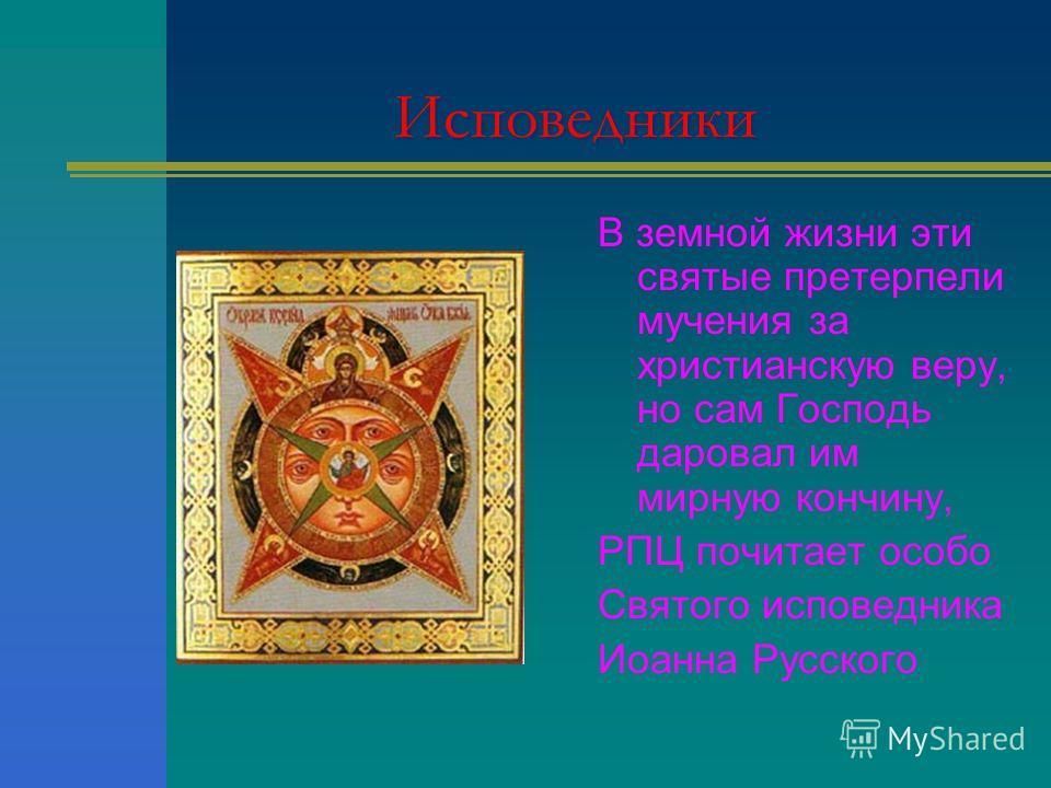 Исповедники В земной жизни эти святые претерпели мучения за христианскую веру, но сам Господь даровал им мирную кончину, РПЦ почитает особо Святого исповедника Иоанна Русского