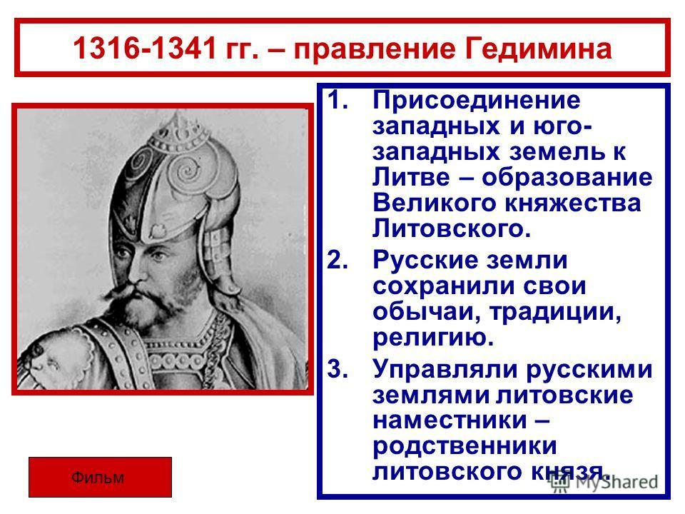 1316-1341 гг. – правление Гедимина 1.Присоединение западных и юго- западных земель к Литве – образование Великого княжества Литовского. 2.Русские земли сохранили свои обычаи, традиции, религию. 3.Управляли русскими землями литовские наместники – родс