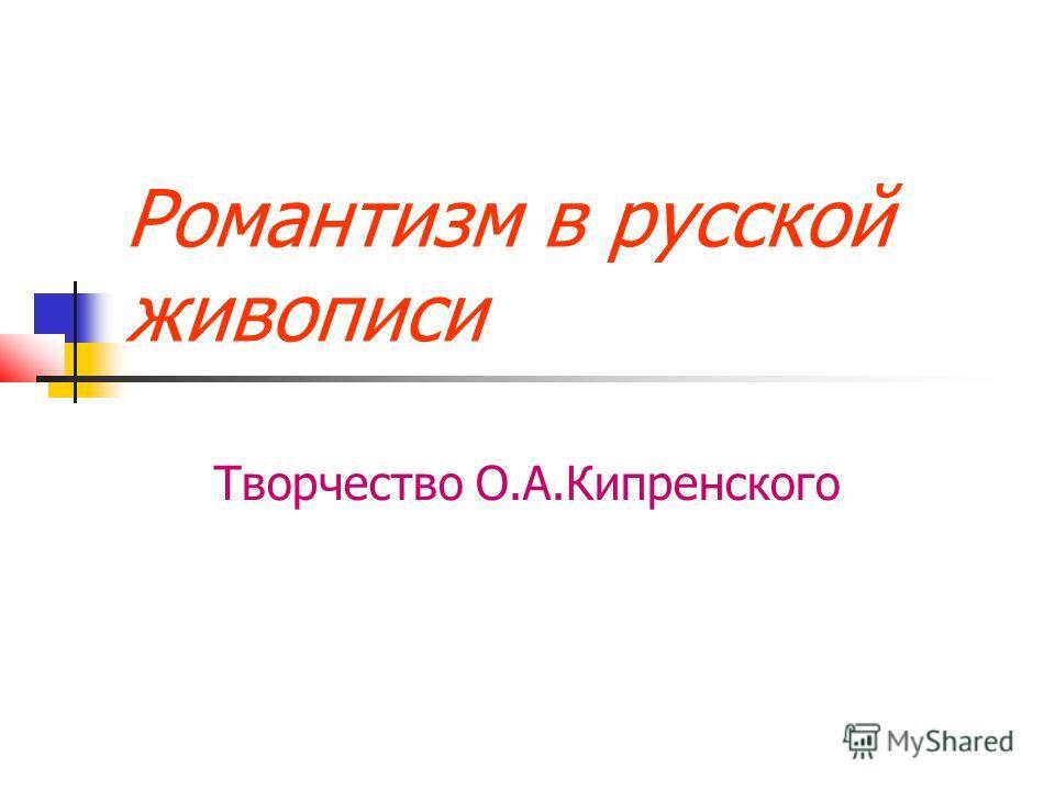 Романтизм в русской живописи Творчество О.А.Кипренского