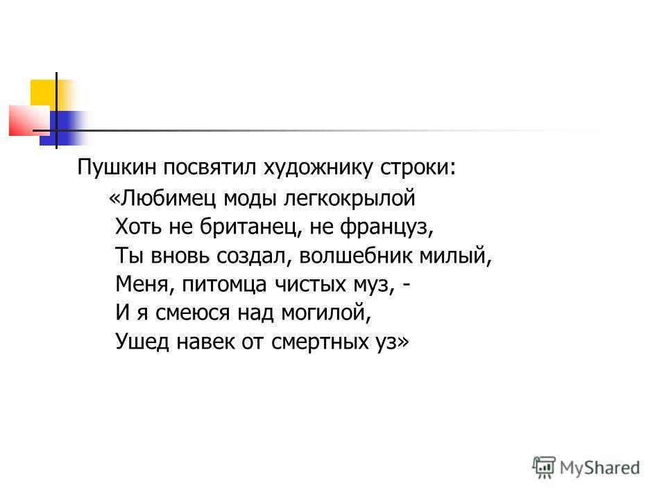Пушкин посвятил художнику строки: «Любимец моды легкокрылой Хоть не британец, не француз, Ты вновь создал, волшебник милый, Меня, питомца чистых муз, - И я смеюся над могилой, Ушед навек от смертных уз» п