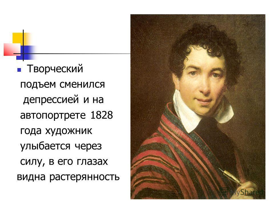 Творческий подъем сменился депрессией и на автопортрете 1828 года художник улыбается через силу, в его глазах видна растерянность