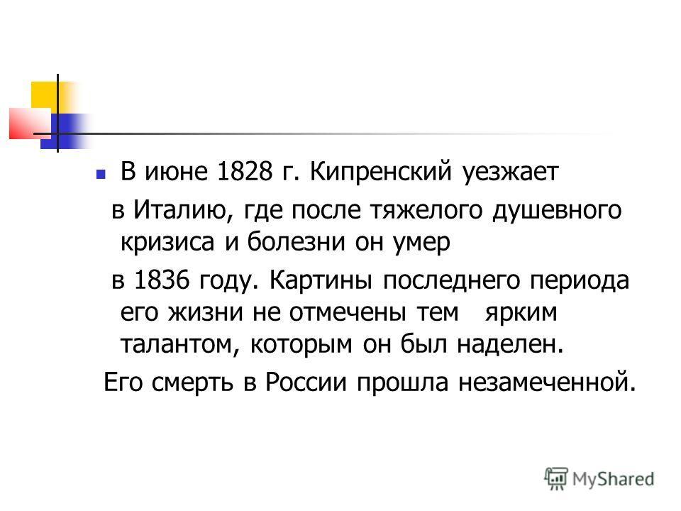 В июне 1828 г. Кипренский уезжает в Италию, где после тяжелого душевного кризиса и болезни он умер в 1836 году. Картины последнего периода его жизни не отмечены тем ярким талантом, которым он был наделен. Его смерть в России прошла незамеченной.