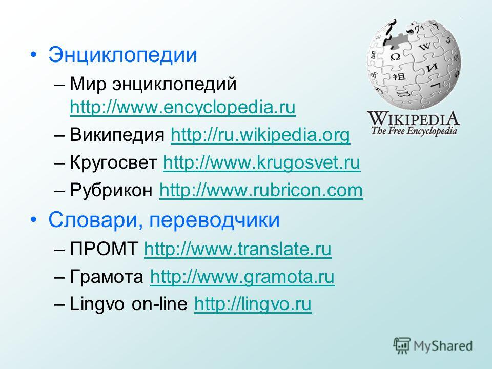Энциклопедии –Мир энциклопедий http://www.encyclopedia.ru http://www.encyclopedia.ru –Википедия http://ru.wikipedia.orghttp://ru.wikipedia.org –Кругосвет http://www.krugosvet.ruhttp://www.krugosvet.ru –Рубрикон http://www.rubricon.comhttp://www.rubri