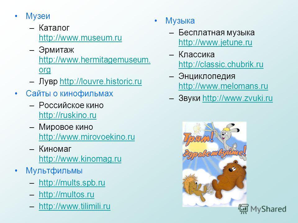 Музеи –Каталог http://www.museum.ru http://www.museum.ru –Эрмитаж http://www.hermitagemuseum. org http://www.hermitagemuseum. org –Лувр http://louvre.historic.ruhttp://louvre.historic.ru Сайты о кинофильмах –Российское кино http://ruskino.ru http://r