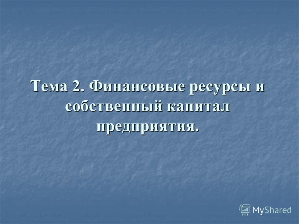 Тема 2. Финансовые ресурсы и собственный капитал предприятия.