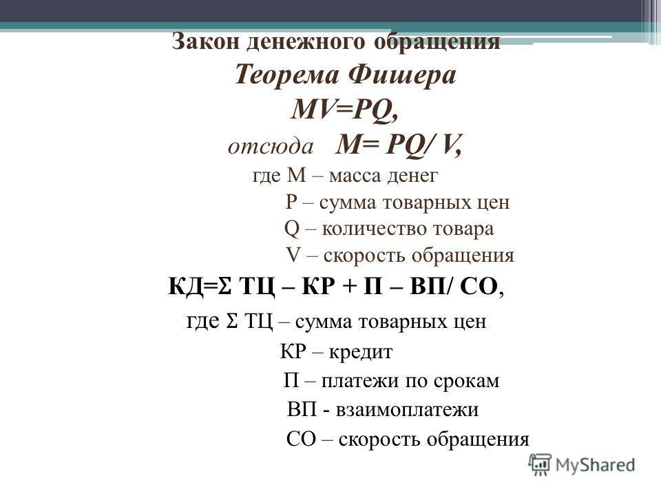 Закон денежного обращения Теорема Фишера MV=PQ, отсюда M= PQ/ V, где M – масса денег P – сумма товарных цен Q – количество товара V – скорость обращения КД= Ʃ ТЦ – КР + П – ВП/ СО, где Ʃ ТЦ – сумма товарных цен КР – кредит П – платежи по срокам ВП -