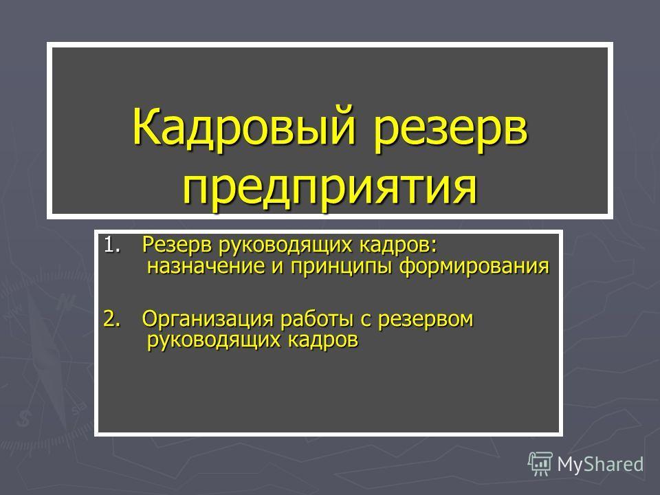 Кадровый резерв предприятия 1. Резерв руководящих кадров: назначение и принципы формирования 2. Организация работы с резервом руководящих кадров