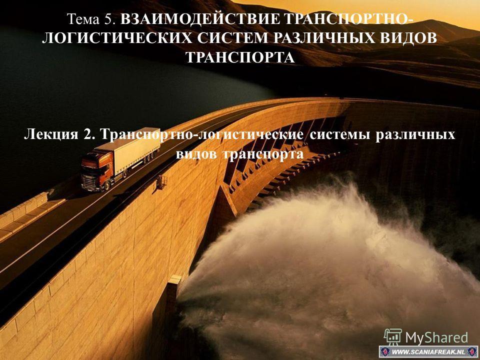 Тема 5. ВЗАИМОДЕЙСТВИЕ ТРАНСПОРТНО- ЛОГИСТИЧЕСКИХ СИСТЕМ РАЗЛИЧНЫХ ВИДОВ ТРАНСПОРТА Лекция 2. Транспортно-логистические системы различных видов транспорта