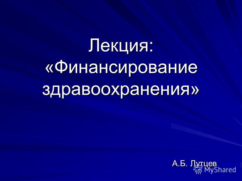 Лекция: «Финансирование здравоохранения» А.Б. Лутцев