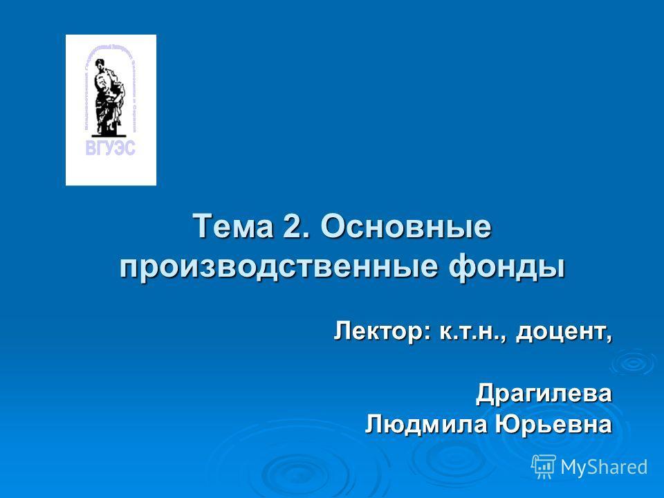 Тема 2. Основные производственные фонды Лектор: к.т.н., доцент, Драгилева Людмила Юрьевна