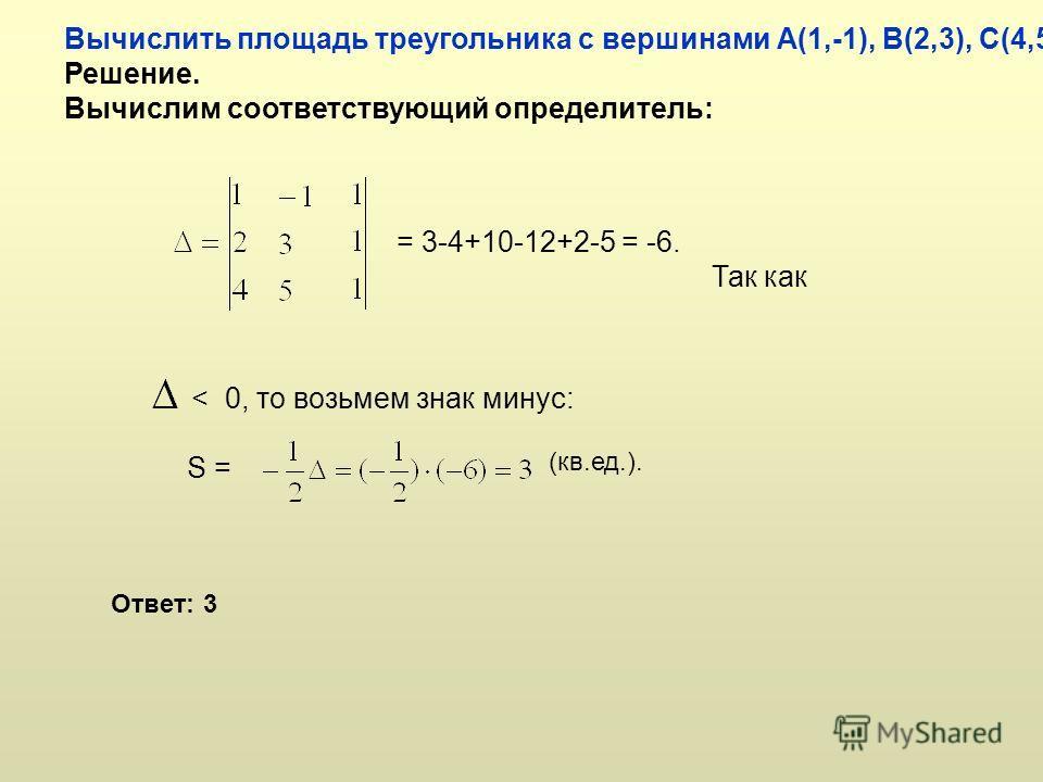 Вычислить площадь треугольника с вершинами А(1,-1), В(2,3), С(4,5). Решение. Вычислим соответствующий определитель: = 3-4+10-12+2-5 = -6. Так как < 0, то возьмем знак минус: S = (кв.ед.). Ответ: 3