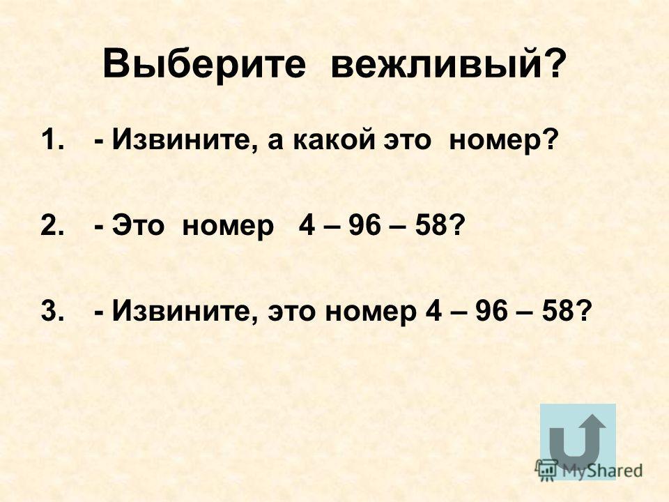 Выберите вежливый? 1. - Извините, а какой это номер? 2. - Это номер 4 – 96 – 58? 3. - Извините, это номер 4 – 96 – 58?