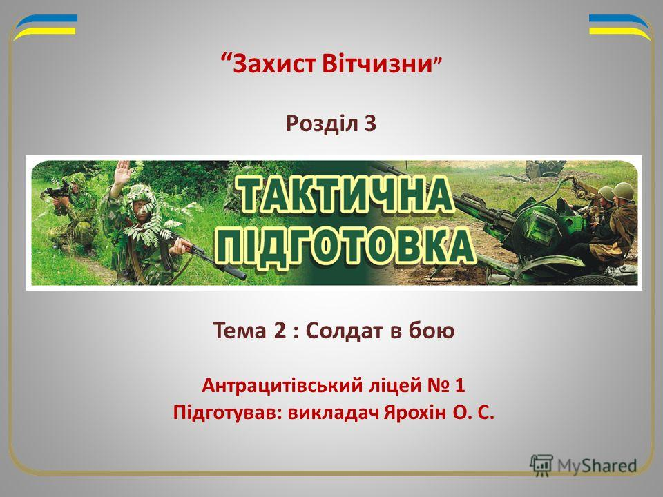 Захист Вітчизни Розділ 3 Тема 2 : Солдат в бою Антрацитівський ліцей 1 Підготував: викладач Ярохін О. С.