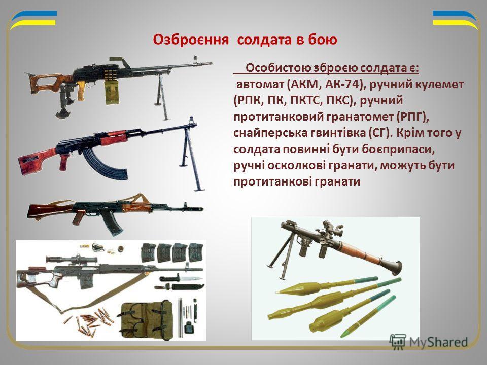 Озброєння солдата в бою Особистою зброєю солдата є: автомат (АКМ, АК-74), ручний кулемет (РПК, ПК, ПКТС, ПКС), ручний протитанковий гранатомет (РПГ), снайперська гвинтівка (СГ). Крім того у солдата повинні бути боєприпаси, ручні осколкові гранати, мо