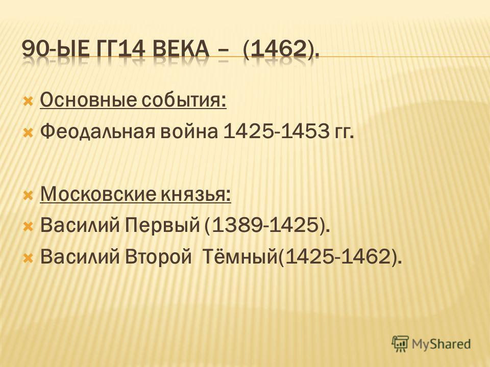 Основные события: Феодальная война 1425-1453 гг. Московские князья: Василий Первый (1389-1425). Василий Второй Тёмный(1425-1462).