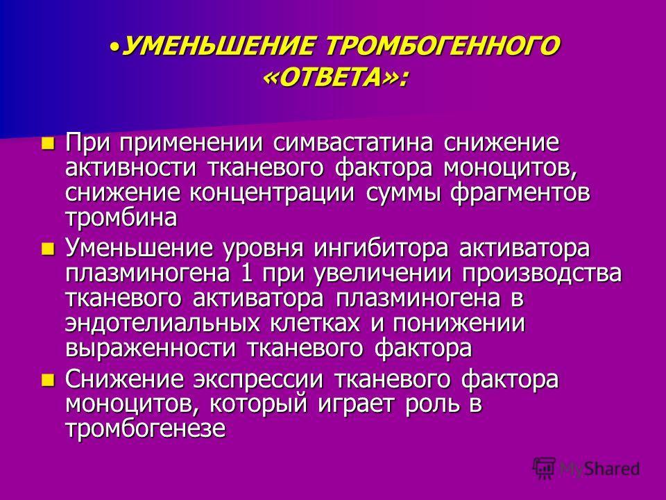 УМЕНЬШЕНИЕ ТРОМБОГЕННОГО «ОТВЕТА»:УМЕНЬШЕНИЕ ТРОМБОГЕННОГО «ОТВЕТА»: При применении симвастатина снижение активности тканевого фактора моноцитов, снижение концентрации суммы фрагментов тромбина При применении симвастатина снижение активности тканевог