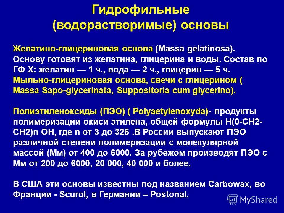 Гидрофильные (водорастворимые) основы Желатино-глицериновая основа (Massa gelatinosa). Основу готовят из желатина, глицерина и воды. Состав по ГФ X: желатин 1 ч., вода 2 ч., глицерин 5 ч. Мыльно-глицериновая основа, свечи с глицерином ( Massa Sapo-gl