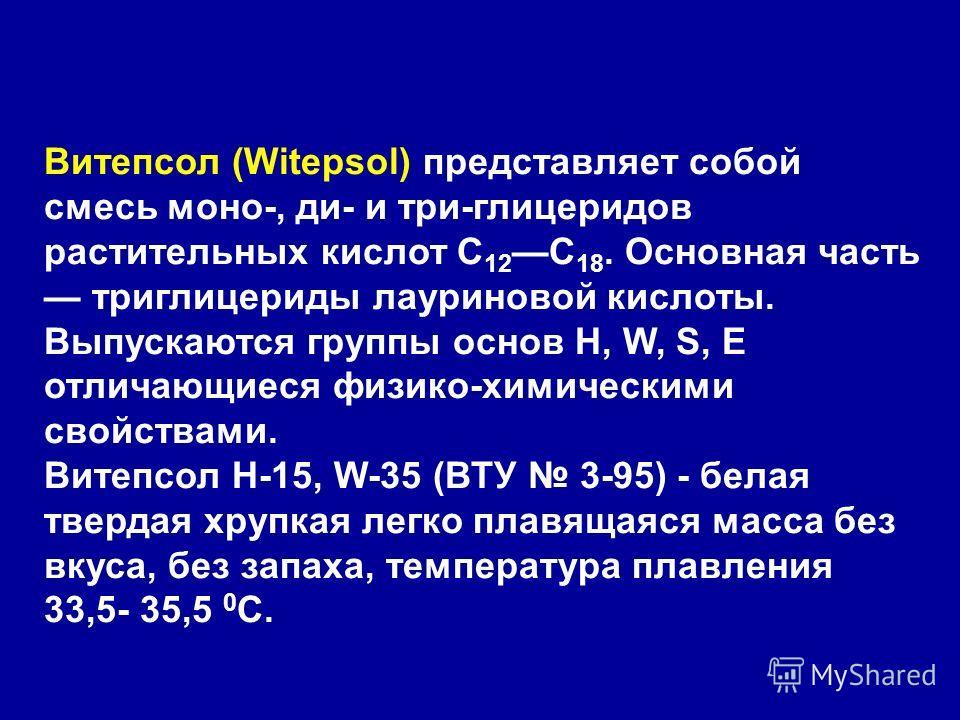 Витепсол (Witepsol) представляет собой смесь моно-, ди- и три-глицеридов растительных кислот С 12 С 18. Основная часть триглицериды лауриновой кислоты. Выпускаются группы основ Н, W, S, Е отличающиеся физико-химическими свойствами. Витепсол Н-15, W-3