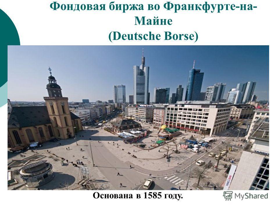 Фондовая биржа во Франкфурте-на- Майне (Deutsche Borse) Основана в 1585 году.