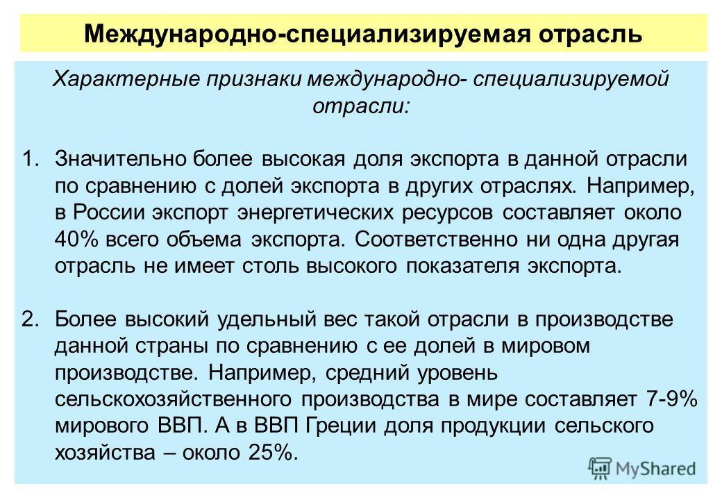 Характерные признаки международно- специализируемой отрасли: 1.Значительно более высокая доля экспорта в данной отрасли по сравнению с долей экспорта в других отраслях. Например, в России экспорт энергетических ресурсов составляет около 40% всего объ