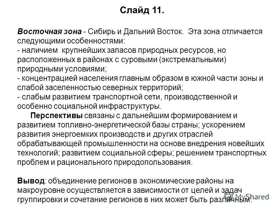 Слайд 11. Восточная зона - Сибирь и Дальний Восток. Эта зона отличается следующими особенностями: - наличием крупнейших запасов природных ресурсов, но расположенных в районах с суровыми (экстремальными) природными условиями; - концентрацией населения