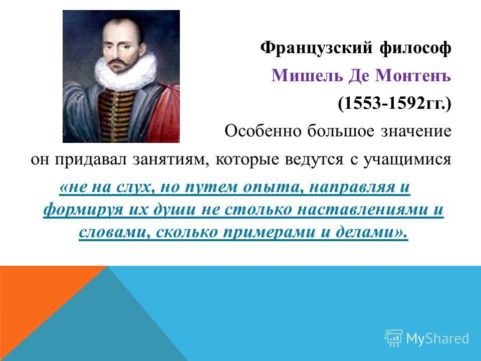 Французский философ Мишель Де Монтенъ (1553-1592гг.) Особенно большое значение он придавал занятиям, которые ведутся с учащимися «не на слух, но путем опыта, направляя и формируя их души не столько наставлениями и словами, сколько примерами и делами»