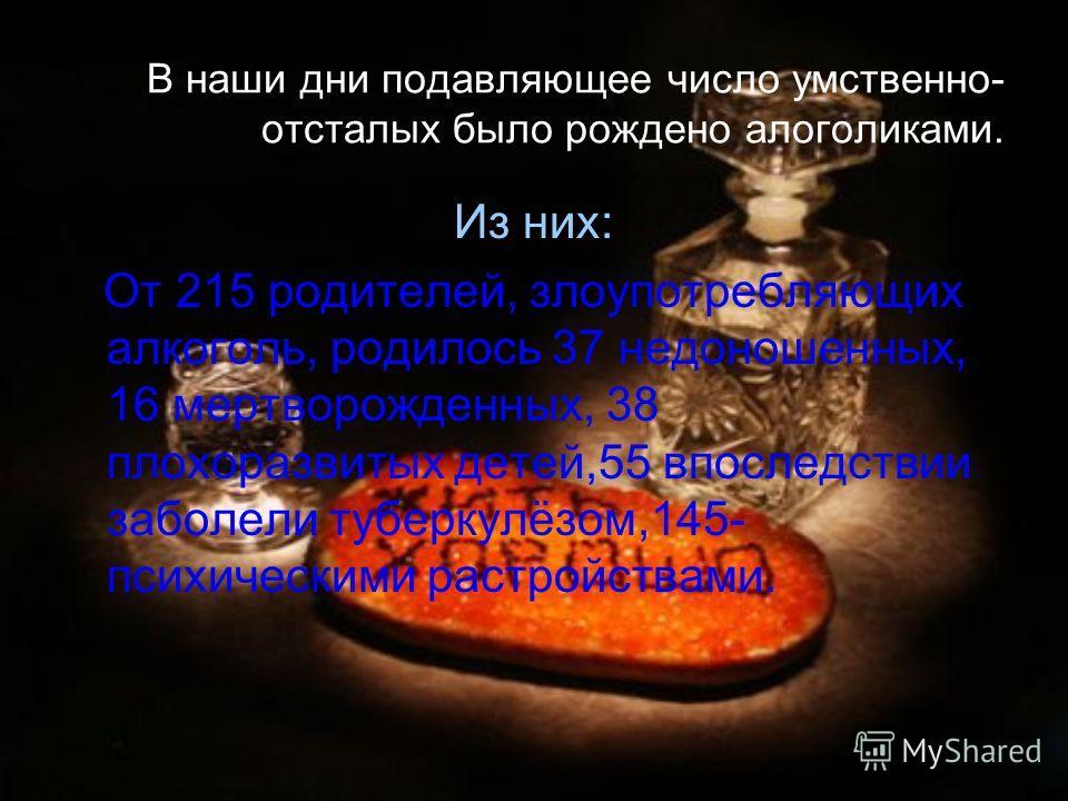 В наши дни подавляющее число умственно- отсталых было рождено алоголиками. Из них: От 215 родителей, злоупотребляющих алкоголь, родилось 37 недоношенных, 16 мертворожденных, 38 плохоразвитых детей,55 впоследствии заболели туберкулёзом,145- психически