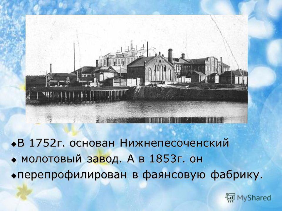 В 1752г. основан Нижнепесоченский В 1752г. основан Нижнепесоченский молотовый завод. А в 1853г. он молотовый завод. А в 1853г. он перепрофилирован в фаянсовую фабрику. перепрофилирован в фаянсовую фабрику.