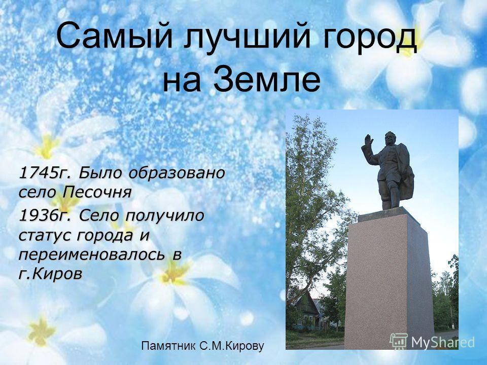 Самый лучший город на Земле Памятник С.М.Кирову 1745г. Было образовано село Песочня 1936г. Село получило статус города и переименовалось в г.Киров