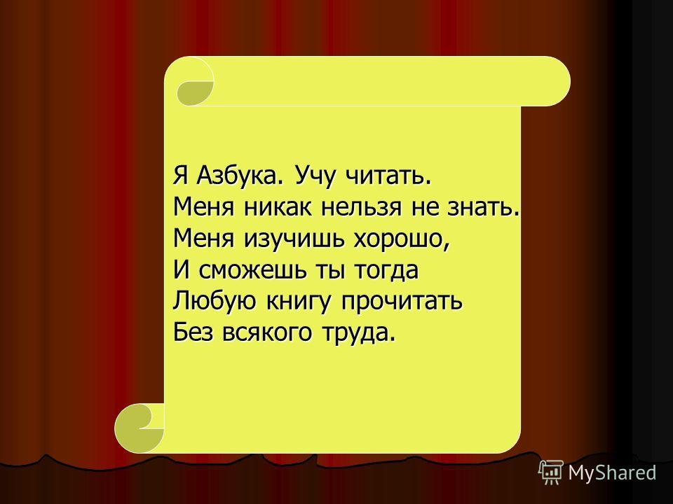 Я Азбука. Учу читать. Меня никак нельзя не знать. Меня изучишь хорошо, И сможешь ты тогда Любую книгу прочитать Без всякого труда.