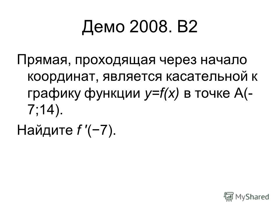 Демо 2008. B2 Прямая, проходящая через начало координат, является касательной к графику функции y=f(x) в точке A(- 7;14). Найдите f (7).