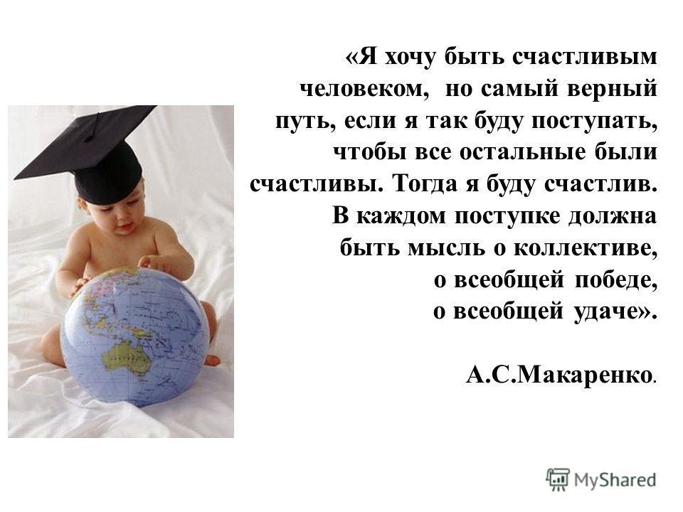 «Я хочу быть счастливым человеком, но самый верный путь, если я так буду поступать, чтобы все остальные были счастливы. Тогда я буду счастлив. В каждом поступке должна быть мысль о коллективе, о всеобщей победе, о всеобщей удаче». А.С.Макаренко.
