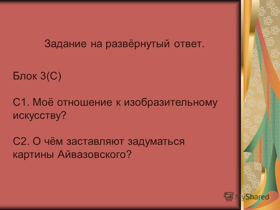 Задание на развёрнутый ответ. Блок 3(С) С1. Моё отношение к изобразительному искусству? С2. О чём заставляют задуматься картины Айвазовского?