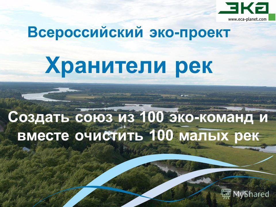 Всероссийский эко-проект Хранители рек Создать союз из 100 эко-команд и вместе очистить 100 малых рек