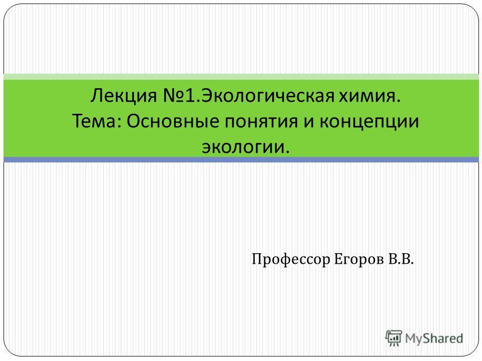 Профессор Егоров В. В. Лекция 1. Экологическая химия. Тема : Основные понятия и концепции экологии.